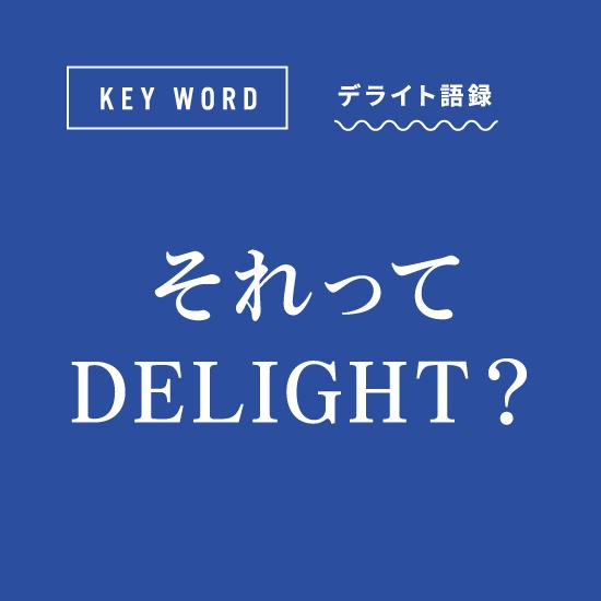 [KEY WORD]デライト語録「それってDELIGHT?」