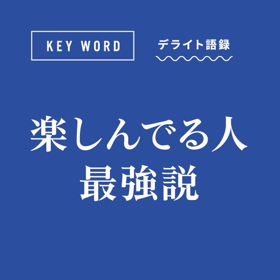 [KEY WORD]デライト語録「楽しんでる人最強説」