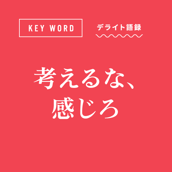 [KEY WORD]デライト語録「考えるな、感じろ」