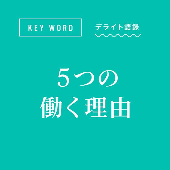 [KEY WORD]デライト語録「デライトが考える5つの働く理由」