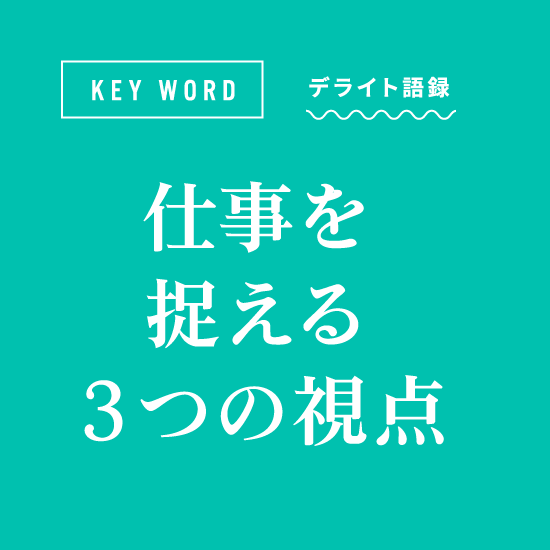[KEY WORD]デライト語録「仕事を捉える3つの視点」